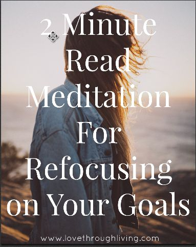 2 Minute Read Meditation For Refocusing on Your Goals - Love Through Living