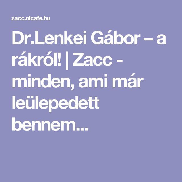 Dr.Lenkei Gábor – a rákról! | Zacc - minden, ami már leülepedett bennem...