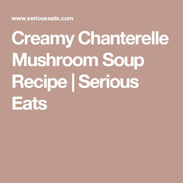 Creamy Chanterelle Mushroom Soup Recipe | Serious Eats
