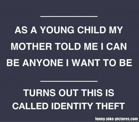 As a young child my mother told me I can be anyone I want to be.  Turns out this is called identity theft.