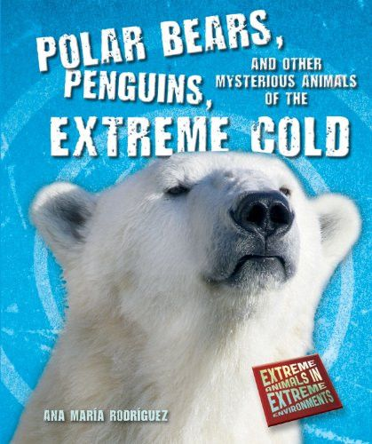 Polar Bears, Penguins, and Other Mysterious Animals of the Extreme Cold (Extreme Animals in Extreme