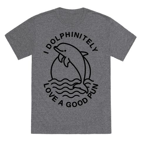 """I Dolphinitely Love a Good Pun  - Show your love for dolphins and amazing puns with this funny shirt. This animal tee features and illustration of a porpoise and the phrase """"I Dolphinitely Love a Good Pun."""""""