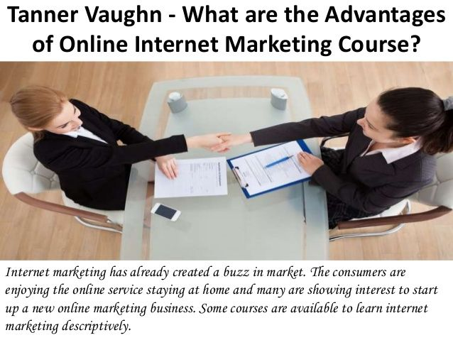 The benefits of online marketing course are described above. Internet marketing is growing rapidly according to the marketing professional, Tanner Vaughn. For more information: https://www.facebook.com/TannerVaughnSeattle/ https://www.linkedin.com/in/tannervaughn https://twitter.com/tannervaughn	 https://www.crunchbase.com/person/tanner-vaughn