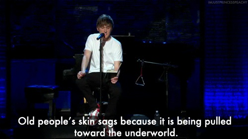 """Old people's skin sags because it is being pulled towards the underworld."" - Bo Burnham"