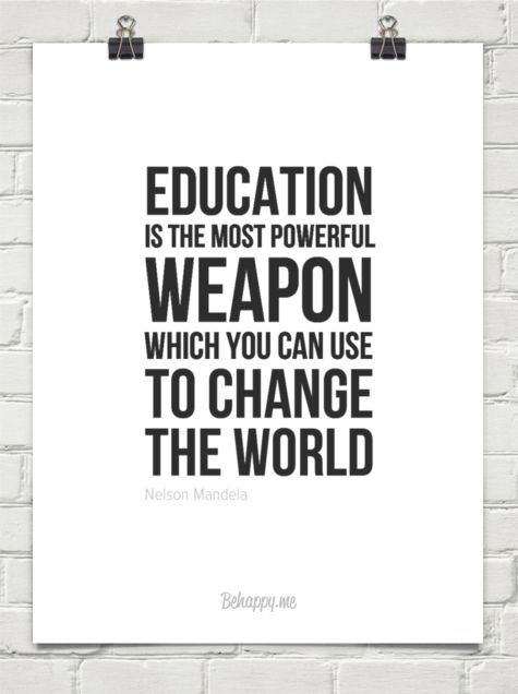 education is the most powerful weapon you can use it to change the world What is education insights from the world's greatest minds which quotes resonate most with you what images of education come to your mind education is the most powerful weapon which you can use to change the world.
