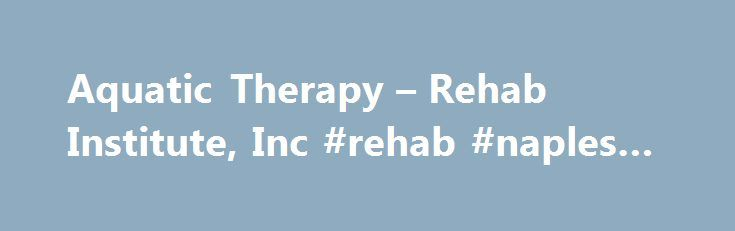 Aquatic Therapy – Rehab Institute, Inc #rehab #naples #fl http://hawai.remmont.com/aquatic-therapy-rehab-institute-inc-rehab-naples-fl/  # Covers Membership from Jan. 1-Dec. 31, 2017 (Dues are $45 whenever you join) Click Here to Register Online! Welcome to ATRI! We're glad you dropped in. If you are interested in aquatic therapy, this is the place for you! The Aquatic Therapy Rehab Institute, Inc. (ATRI) is a non-profit educational organization dedicated to the professional development of…