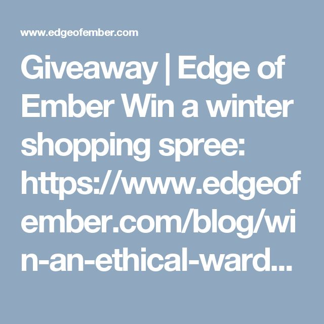 Giveaway   Edge of Ember  Win a winter shopping spree: https://www.edgeofember.com/blog/win-an-ethical-wardrobe-worth-600