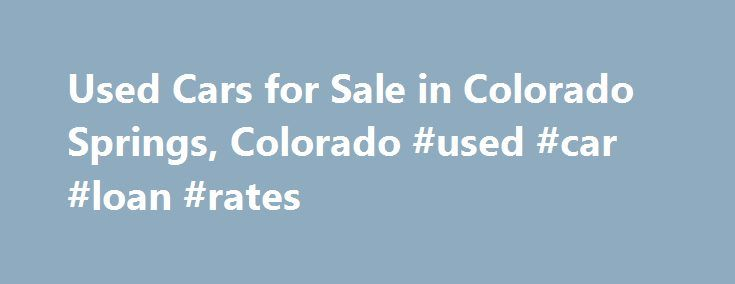 Used Cars for Sale in Colorado Springs, Colorado #used #car #loan #rates http://cars.remmont.com/used-cars-for-sale-in-colorado-springs-colorado-used-car-loan-rates/  #used cars and trucks # For Loads of Possibilities, and Saving Some Money, A Used Ford, Chevrolet, Lexus, Toyota or Hyundai from The Car Show, Inc. is Ideal for those in Colorado Springs, Fort Carson, Castle Rock, Pueblo West and Fountain If you value cost effectiveness, but still want high quality out of your next…The post…