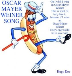 Oh...I wish I were an Oscar Mayer Weiner.  That is what I'd truly like to beeee. For if I were an Oscar Mayer Wiener, everyone would be in love with me!