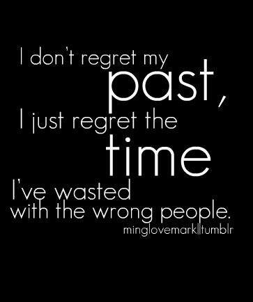 I would say that the people are a part of my past but I like this quote cause it explains what I meant when I said I regretted stuff