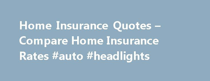 Home Insurance Quotes – Compare Home Insurance Rates #auto #headlights http://auto.remmont.com/home-insurance-quotes-compare-home-insurance-rates-auto-headlights/  #home and auto insurance # Protect Your Investment with Homeowners Insurance Home ownership: it's an American dream. But buying a place of your own or settling the family in new digs requires financial commitment. That means saving for a down payment, getting the right loan, and perhaps most importantly finding affordable home…