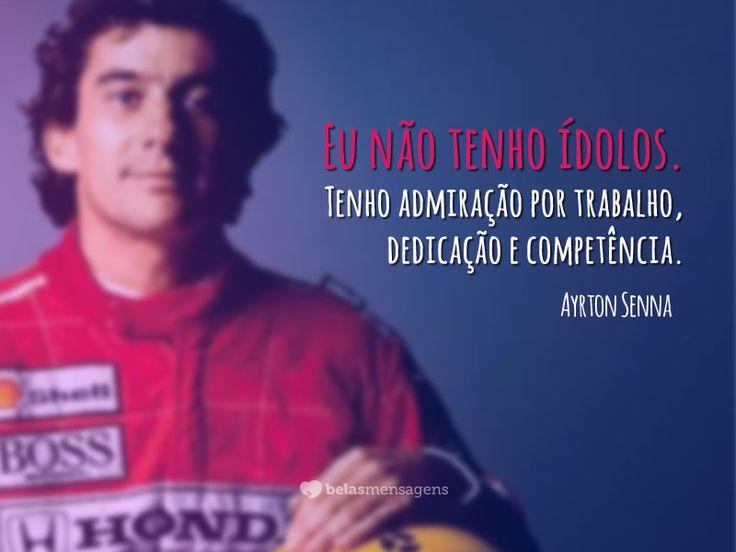 Tal como Ayrton Senna eu também não tenho ídolos. Admiro sim, as competências de algumas pessoas.