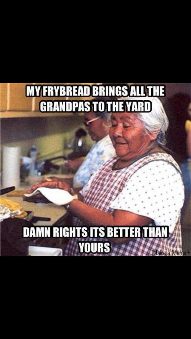 Funny Memes For Aunts : My frybread brings all the boys to yard lol