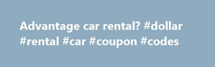 Advantage car rental? #dollar #rental #car #coupon #codes http://nef2.com/advantage-car-rental-dollar-rental-car-coupon-codes/ #advantage car rental coupon # Advantage car rental? Red Rockets link (not working) is probably irrelevant – Advantage was purchased by Hertz in as Yoskel mentioned in Apr 2009. Reviews have improved substantially. Any reviews prior to that date no longer apply. Redrocket2010 9/18/10 10:15 PM goodnessgracious said: Red Rockets link (not working) is probably...