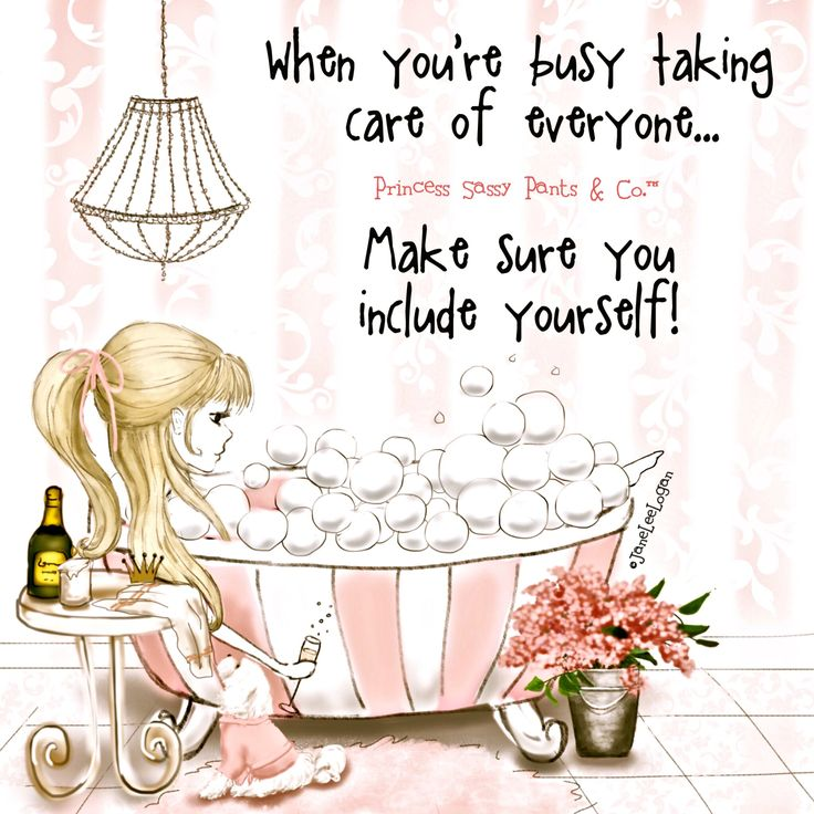 """""""When you're busy taking care of everyone. Make sure you include yourself!"""" Princess sassy pants"""