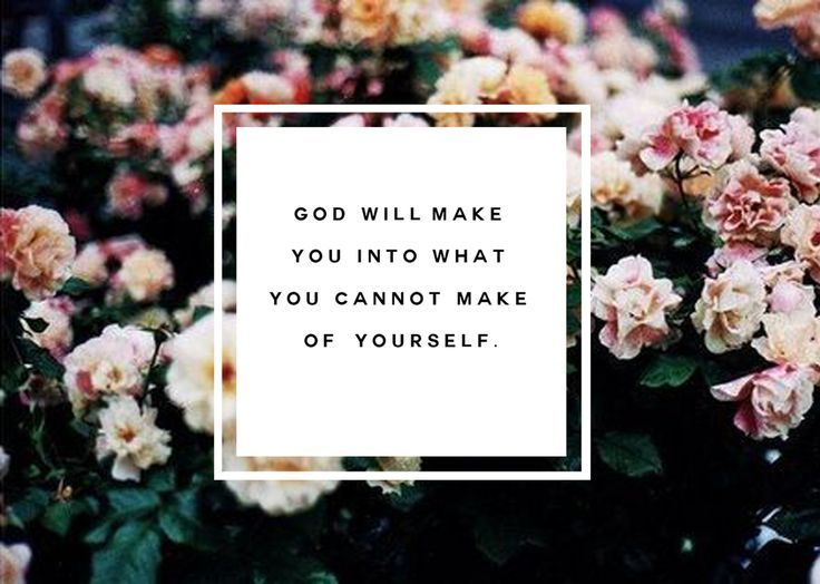 God will make you into what you cannot make of yourself.