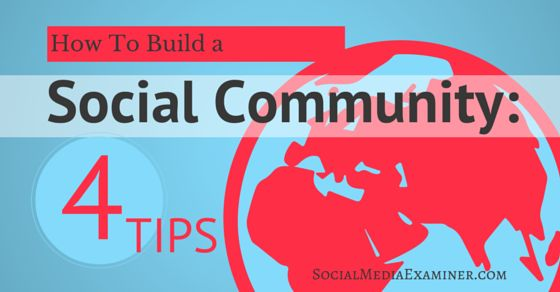 How to Build a Social Community: 4 Tips | http://www.socialmediaexaminer.com/build-a-social-community-4-tips/