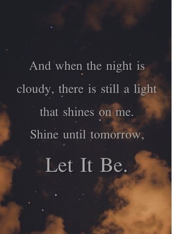 ..and when the night is cloudy, there is still a light that shines on me. Shine until tomorrow. ~ Let it be by The Beatles