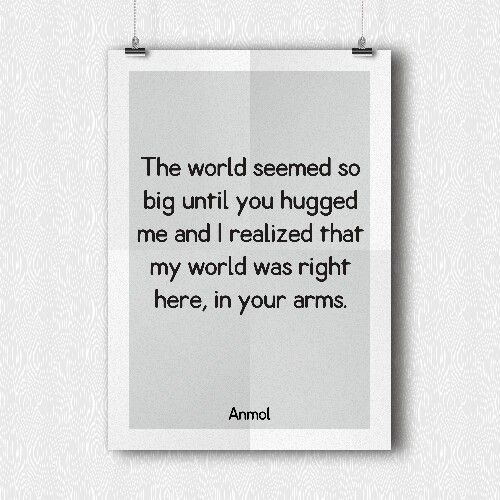 The world seemed so big until you hugged me and I realized that my world was right here, in your arms.
