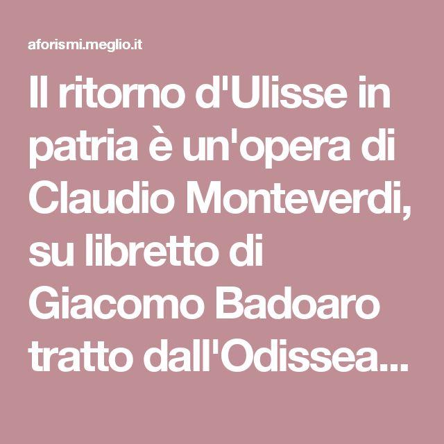 """Il ritorno d'Ulisse in patria è un'opera di Claudio Monteverdi, su libretto di Giacomo Badoaro tratto dall'Odissea. All'inizio della scena ottava del quinto atto, Ericlea conclude il proprio monologo con queste parole:""""Ericlea, che farai? Tacerai tu? Insomma un bel tacer mai scritto fu."""""""