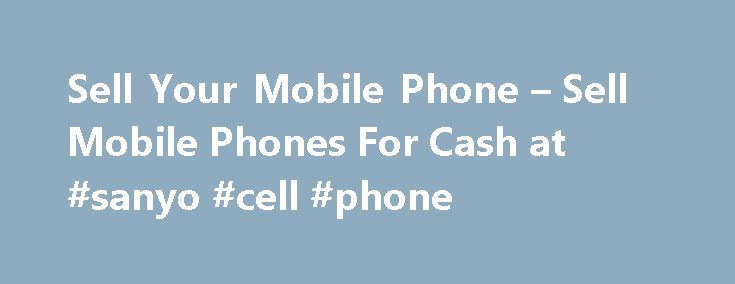 Sell Your Mobile Phone – Sell Mobile Phones For Cash at #sanyo #cell #phone http://mobile.remmont.com/sell-your-mobile-phone-sell-mobile-phones-for-cash-at-sanyo-cell-phone/  Sell Mobile Phones for Cash at Sell Your Mobile Sell Mobile Phones for Cash with Us Are you looking to sell your mobile phone online? If so you've come to the right place. Here at Sell Your Mobile we take mobile phone recycling extremely seriously and endeavour to get the most cash when you sellRead More