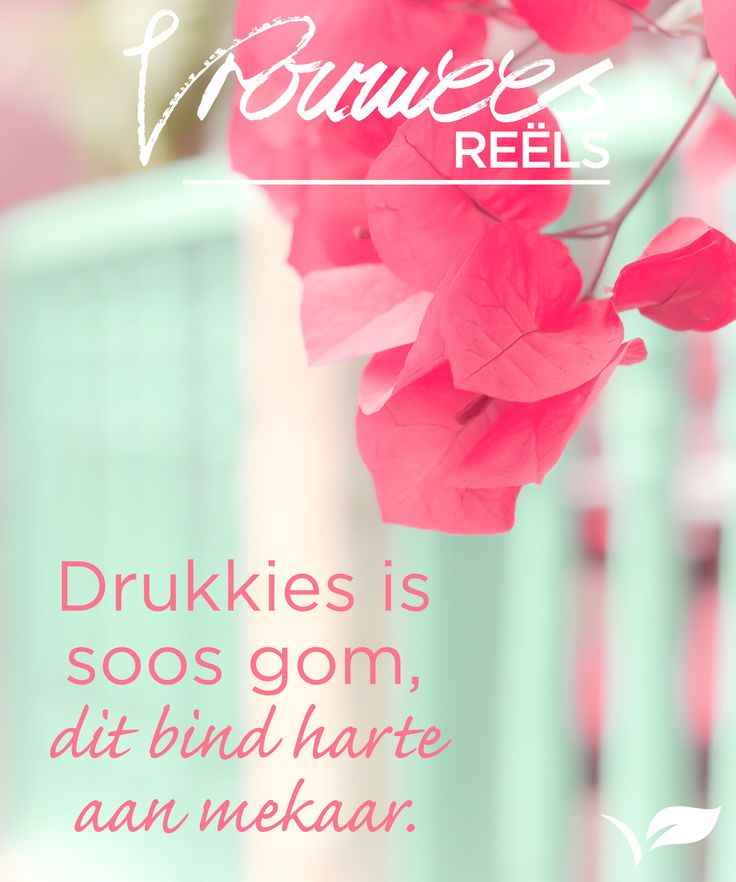 Drukkies is soos gom, dit bind harte aan mekaar. #Vrouwees