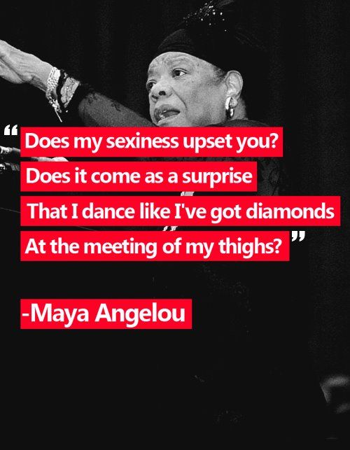 Does my sexiness upset you? Does it come as a surprise That I dance like I've got diamonds At the meeting of my thighs? ~Maya Angelou