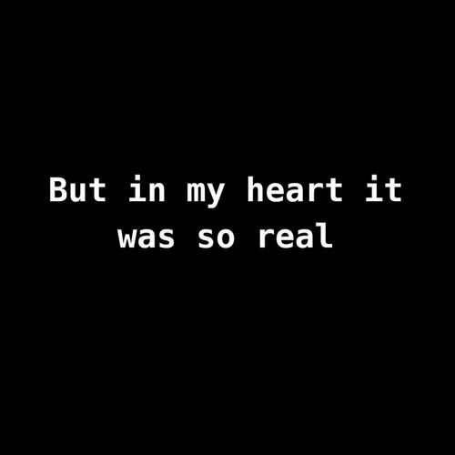 In MY heart it was real, not in yours. That is what I have to understand and accept.