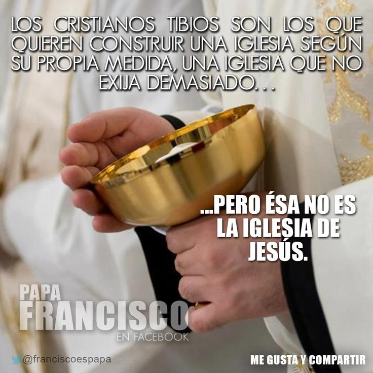 Los cristianos tibios son los que quieren construir una Iglesia según su propia medida, una iglesia que no exija demasiado... Pero ésa no es la Iglesia de Jesús