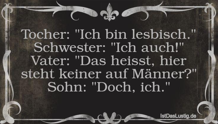 """Tocher: """"Ich bin lesbisch."""" Schwester: """"Ich auch!"""" Vater: """"Das heisst, hier steht keiner auf Männer?"""" Sohn: """"Doch, ich."""" ... gefunden auf https://www.istdaslustig.de/spruch/2889 #lustig #sprüche #fun #spass"""
