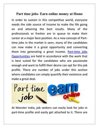 Part time jobs- Earn online money at Home  Part-time jobs are in great demand in job market and many of the generations are in great favor of adopting this genre of job. At Monster India, job seekers can easily look for jobs in part-time profile and easily get attached to it. providing the best jobs for the candidates in their respective fields.