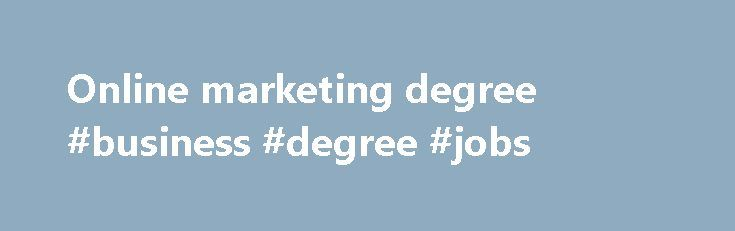Online marketing degree #business #degree #jobs http://degree.nef2.com/online-marketing-degree-business-degree-jobs/  #online marketing degree # Online marketing degree For the marketing field, students prepare in an adequate manner through online marketing degree. In most occasions, marketing jobs have a link with sales. Even, there are similarities with the accounts executive position. However, a marketing job profile has much more to offer than only sales. An online marketing degree…