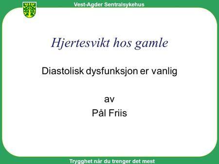 Vest-Agder Sentralsykehus Trygghet når du trenger det mest Hjertesvikt hos gamle Diastolisk dysfunksjon er vanlig av Pål Friis.