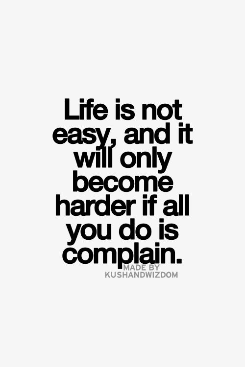 Life is not easy and it will only become harder if all you do is complain... wise words