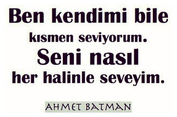 """""""Ben kendimi bile kısmen seviyorum. Seni nasıl her halinle seveyim?"""" Ahmet Batman"""