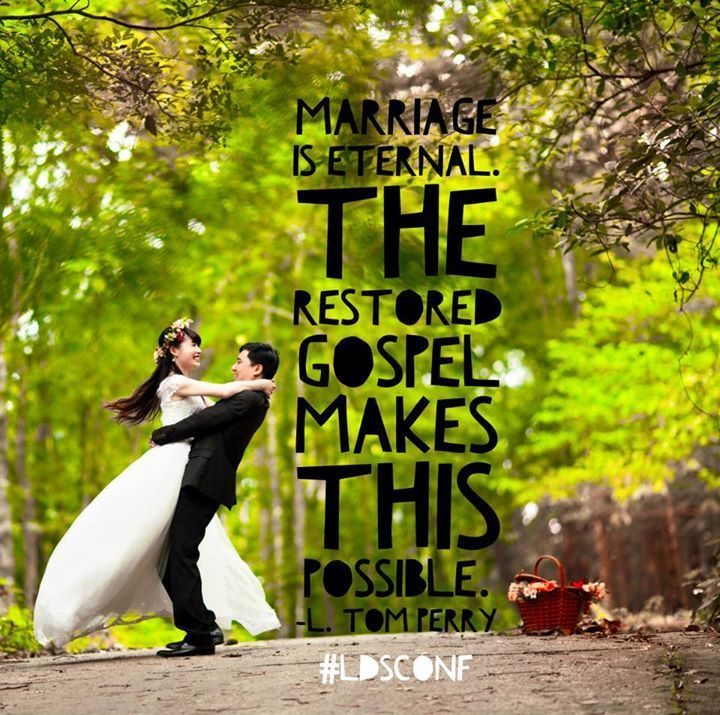"""""""Marriage is eternal. The restored gospel makes this possible."""" -L. Tom Perry"""