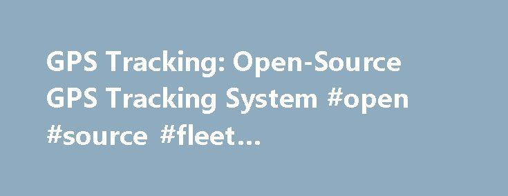 GPS Tracking: Open-Source GPS Tracking System #open #source #fleet #management #software http://stock.nef2.com/gps-tracking-open-source-gps-tracking-system-open-source-fleet-management-software/  # OpenGTS ( Open GPS Tracking System ) is the first available open source project designed specifically to provide web-based GPS tracking services for a fleet of vehicles. To date, OpenGTS has been downloaded and put to use in over 110 countries around the world to track many 1000's of…