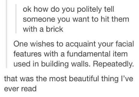 One wishes to acquaint  your facial features with a fundamental item used in building walls. repeatedly.