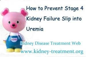 How to prevent stage 4 kidney failure slip into Uremia ? Stage 4 is the advanced stage of kidney failure, with gradually loss of renal functions it will slip into the last stage of kidney disease(which is known as Uremia), that really upset the patients a lot.