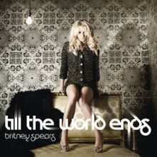 Till the World Ends - Single by Britney Spears, from the album Femme Fatale.  Released March 4, 2011.