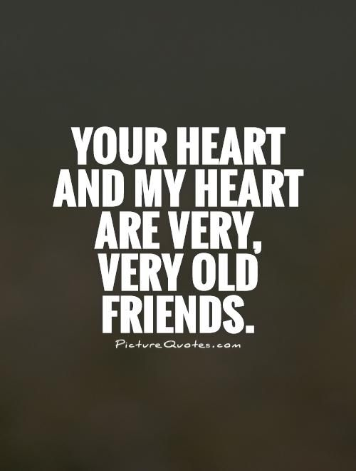 Your heart and my heart are very, very old friends Picture Quote #1                                                                                                                                                                                 More