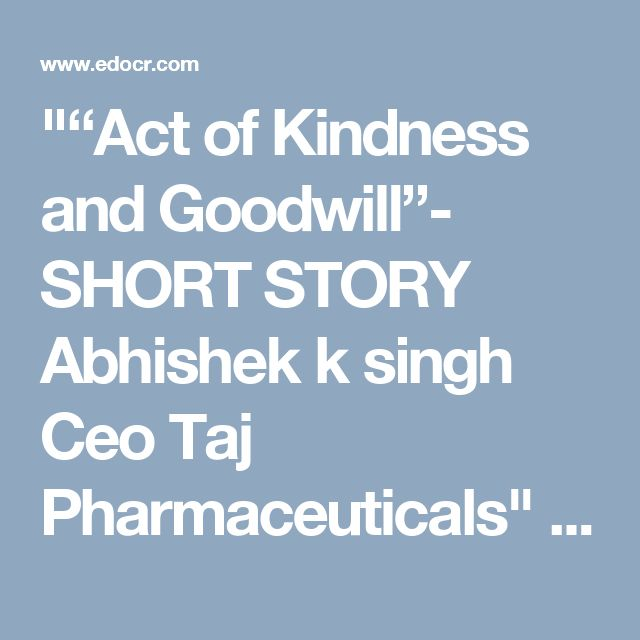 """""Act of Kindness and Goodwill""- SHORT STORY Abhishek k singh Ceo Taj Pharmaceuticals"" published by ""asiainfomed"" on @edocr"