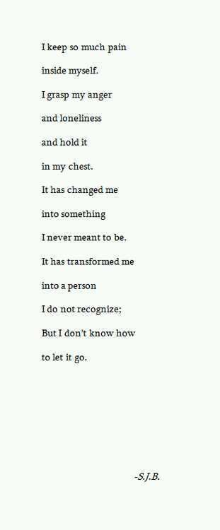 i keep so much pain inside myself. i grasp my anger and loneliness and hold it in my chest. it has changed me into something i never meant to be. it has transformed me into a person i do not recognize; but i don't know how to let it go