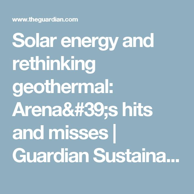 Solar energy and rethinking geothermal: Arena's hits and misses | Guardian Sustainable Business | The Guardian