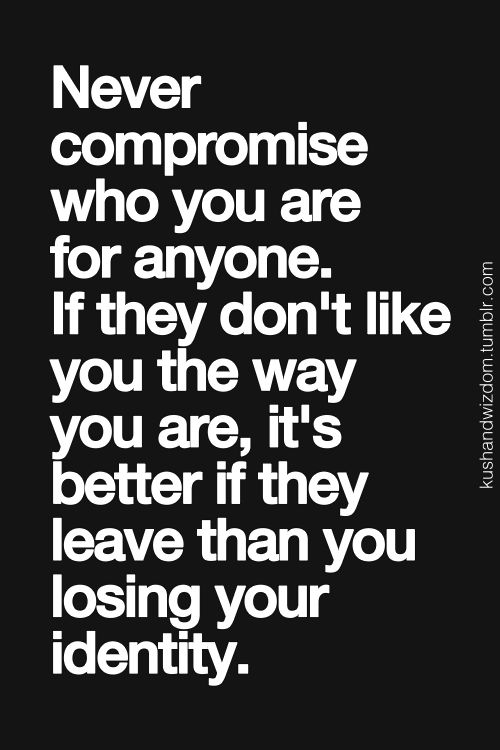 "Yep.Also true: "" Never compromise who you are for anyone. If you don't like them the way they are (w/ you), it's better if you leave than losing your identity"" LO"