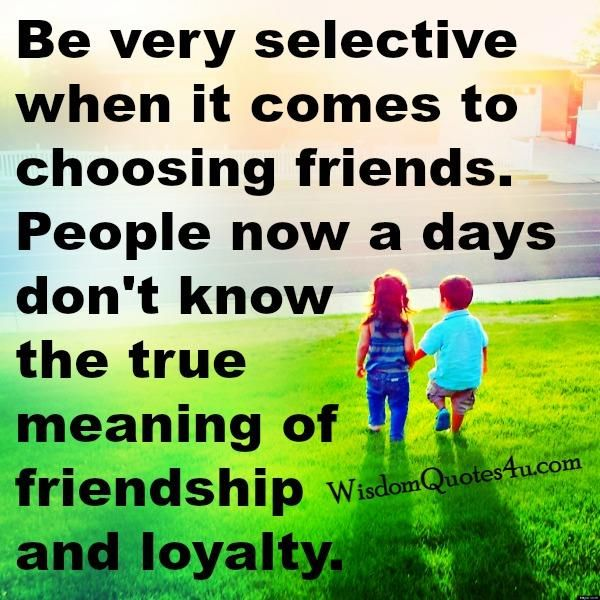 be selctive about selecting friends A friend is the family you choose one should be careful regarding his friends but  one shouldn't be really judgemental about everyone one must, ultimately.