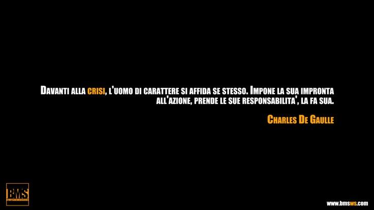 """""""Davanti alla crisi, l'uomo di carattere si affida a se stesso. Impone la sua impronta all'azione, prende le sue responsabilità. La fa sua."""" (Charles De Gaulle)"""