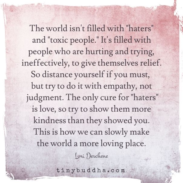 "The world isn't filled with ""haters"" and ""toxic people."" It's filled with people who are hurting and trying, ineffectively, to give themselves some relief."