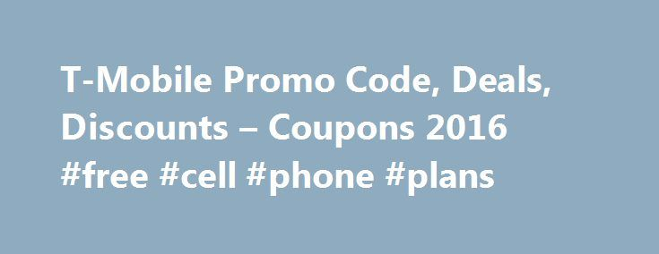 T-Mobile Promo Code, Deals, Discounts – Coupons 2016 #free #cell #phone #plans http://mobile.remmont.com/t-mobile-promo-code-deals-discounts-coupons-2016-free-cell-phone-plans/  T-Mobile Coupons T-Mobile plans include unlimited talk, text and data, with no overage fees or annual service contract. Rates are competitive (visit T-Mobile.com for details). T-Mobile also claims to have the fastest nationwide 4G LTE network, based on download speeds. Your choice of T-Mobile phones includes the…