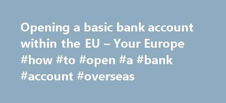 """Opening a basic bank account within the EU – Your Europe #how #to #open #a #bank #account #overseas http://tanzania.remmont.com/opening-a-basic-bank-account-within-the-eu-your-europe-how-to-open-a-bank-account-overseas/  Bank accounts in the EU Right to a basic bank account You may want or need to open a bank account in your home country or in another EU country . If you are legally resident in an EU country you are entitled to open a """"basic payment account"""". Banks cannot refuse your…"""
